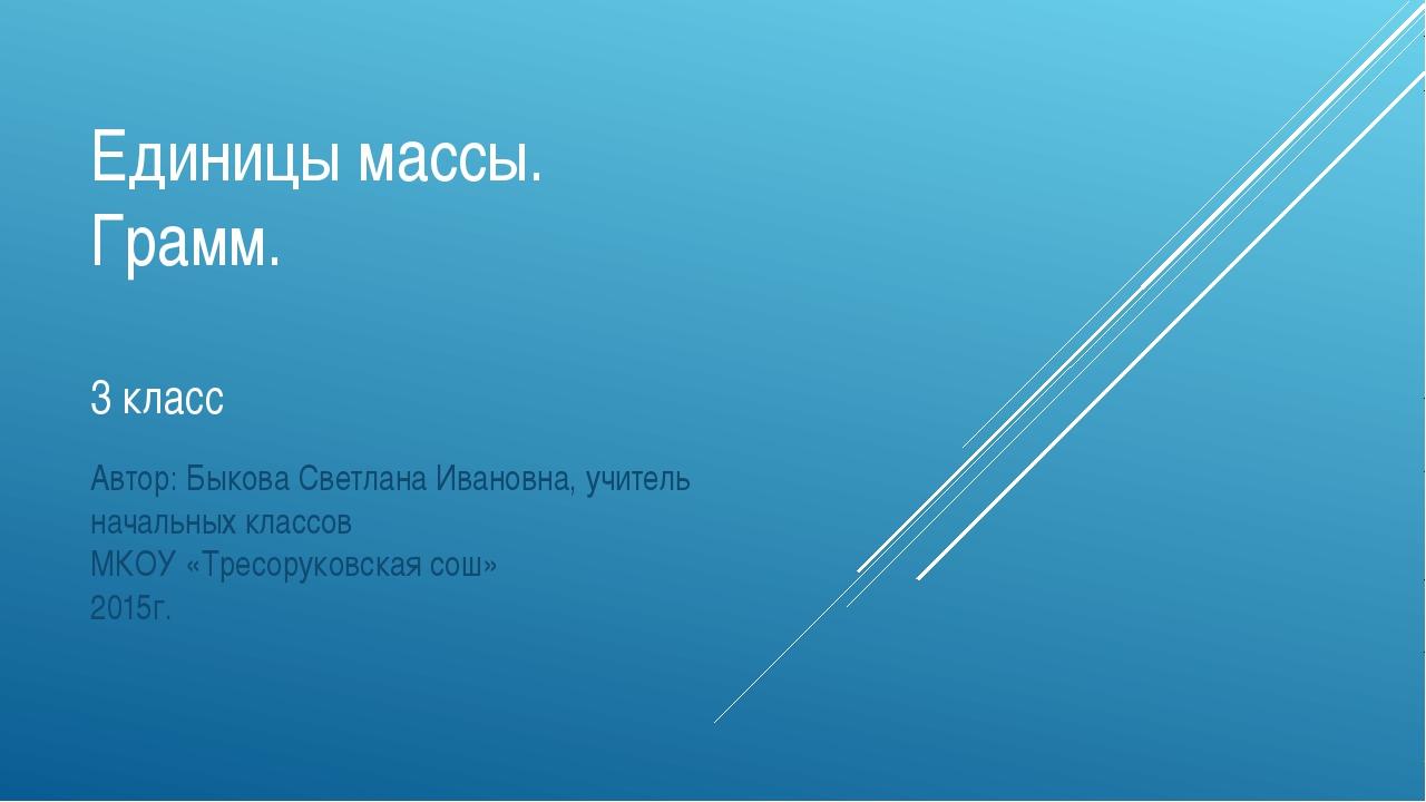 Единицы массы. Грамм. 3 класс Автор: Быкова Светлана Ивановна, учитель началь...
