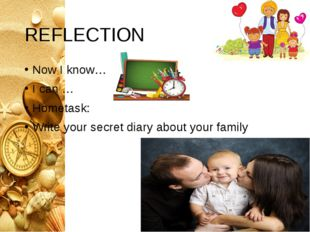 REFLЕCTION Now I know… I can … Hometask: Write your secret diary about your f