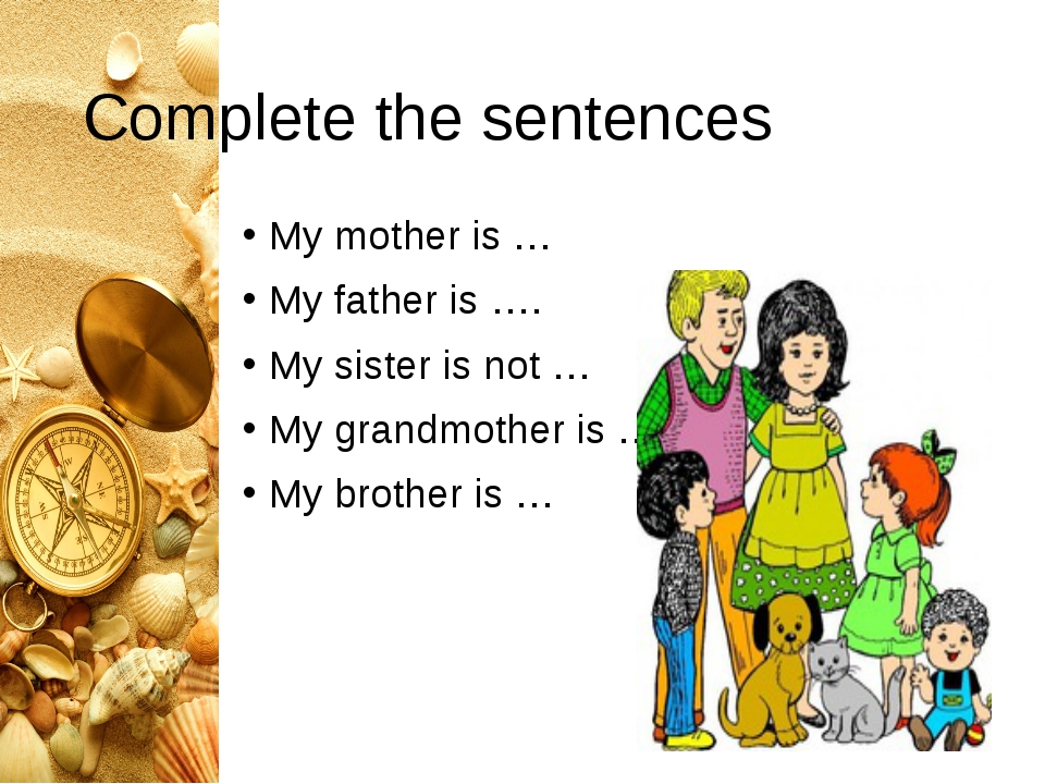 Complete the sentences My mother is … My father is …. My sister is not … My g...