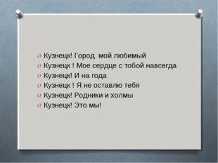 Кузнецк! Город мой любимый Кузнецк ! Мое сердце с тобой навсегда Кузнецк! И н