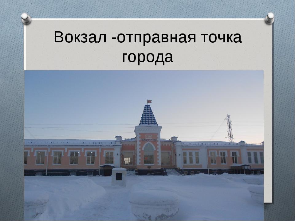 Вокзал -отправная точка города