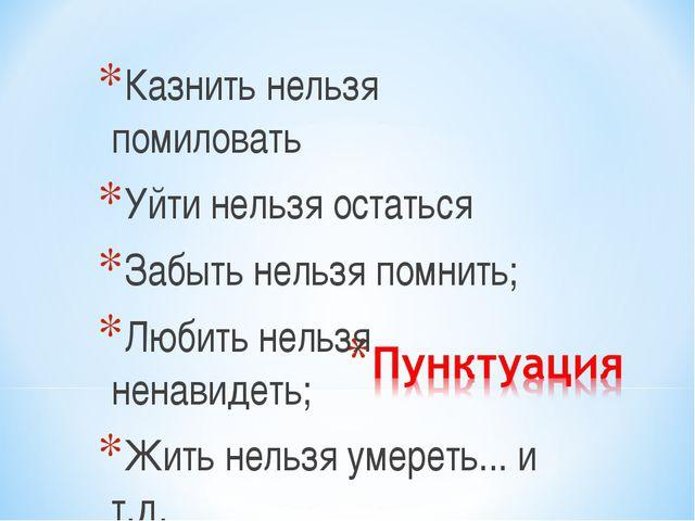 Казнить нельзя помиловать Уйти нельзя остаться Забыть нельзя помнить; Любить...