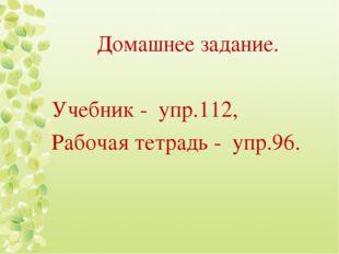 Домашнее задание. Учебник - упр.112, Рабочая тетрадь - упр.96.