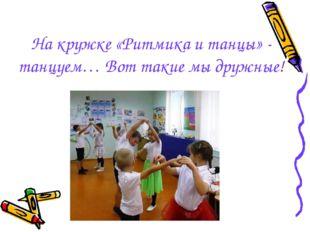 На кружке «Ритмика и танцы» - танцуем… Вот такие мы дружные!
