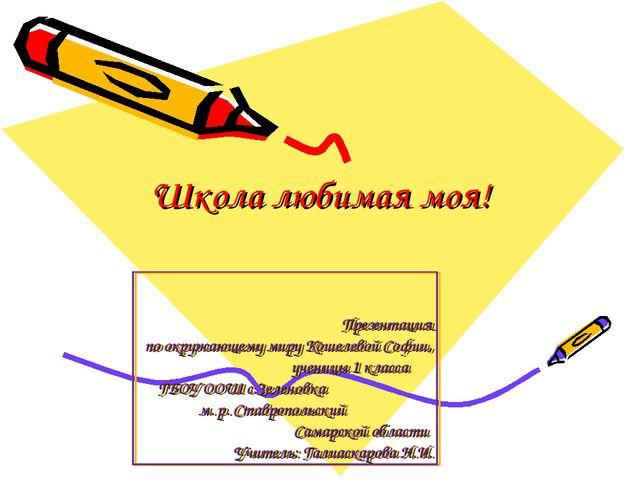 Школа любимая моя! Презентация по окружающему миру Кошелевой Софии, ученицы 1...