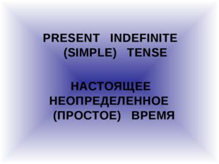 PRESENT INDEFINITE (SIMPLE) TENSE НАСТОЯЩЕЕ НЕОПРЕДЕЛЕННОЕ (ПРОСТОЕ) ВРЕМЯ