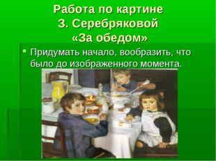 Работа по картине З. Серебряковой «За обедом» Придумать начало, вообразить, ч