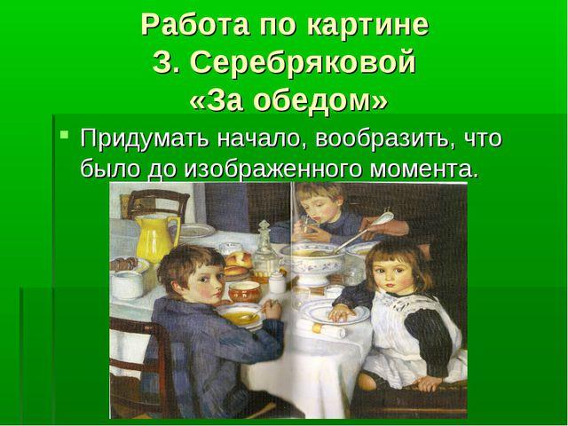Работа по картине З. Серебряковой «За обедом» Придумать начало, вообразить, ч...