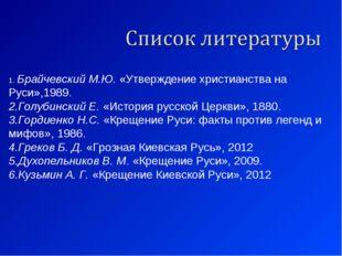 Брайчевский М.Ю.«Утверждение христианства на Руси»,1989. Голубинский Е.«И