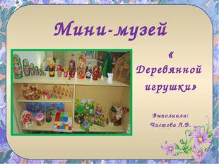 Мини-музей « Деревянной игрушки» Выполнила: Чистова Л.В.
