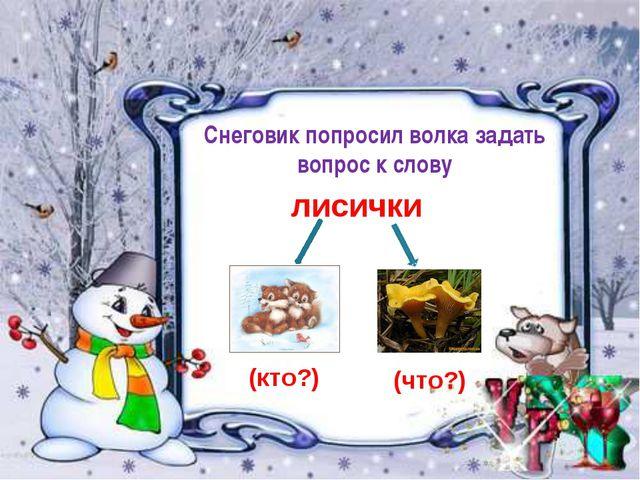лисички Снеговик попросил волка задать вопрос к слову (кто?) (что?)