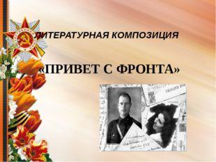 ЛИТЕРАТУРНАЯ КОМПОЗИЦИЯ «ПРИВЕТ С ФРОНТА»