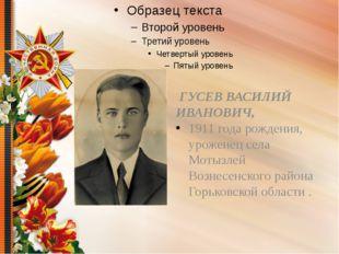 ГУСЕВ ВАСИЛИЙ ИВАНОВИЧ, 1911 года рождения, уроженец села Мотызлей Вознесенс