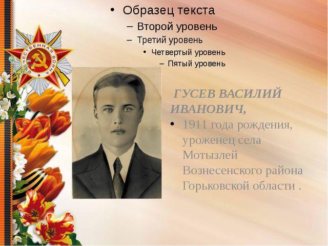 ГУСЕВ ВАСИЛИЙ ИВАНОВИЧ, 1911 года рождения, уроженец села Мотызлей Вознесенс...