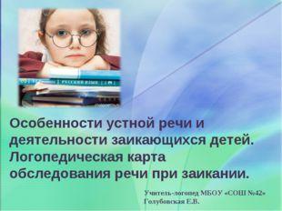 Учитель-логопед МБОУ «СОШ №42» Голубовская Е.В. Особенности устной речи и дея
