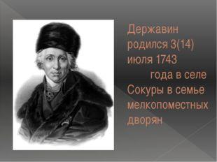 Державин родился 3(14) июля 1743 года в селе Сокуры в семье мелкопоместных дв