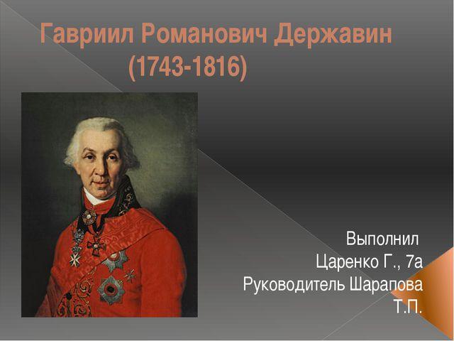 Гавриил Романович Державин (1743-1816) Выполнил Царенко Г., 7а Руководитель Ш...