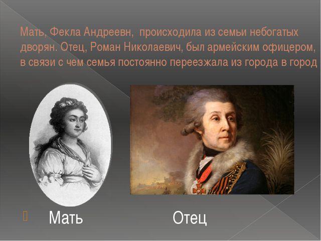 Мать, Фекла Андреевн, происходила из семьи небогатых дворян. Отец, Роман Нико...