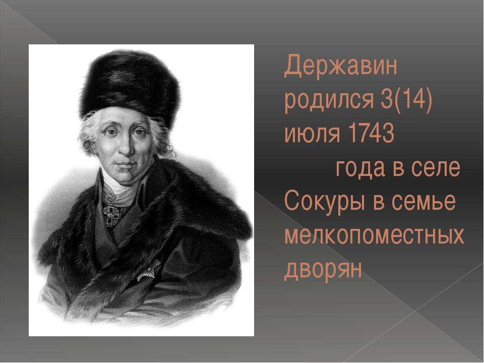 Державин родился 3(14) июля 1743 года в селе Сокуры в семье мелкопоместных дв...