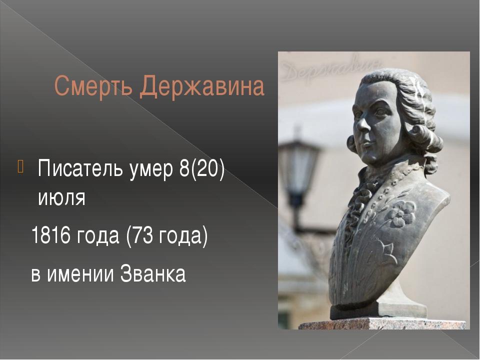 Смерть Державина Писатель умер 8(20) июля 1816 года (73 года) в имении Званка