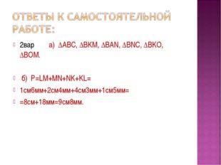 2вар. а) ∆ABC, ∆BKM, ∆BAN, ∆BNC, ∆BKO, ∆BOM. б) Р=LM+MN+NK+KL= 1см6мм+2см4мм+
