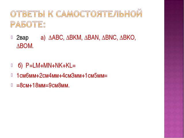 2вар. а) ∆ABC, ∆BKM, ∆BAN, ∆BNC, ∆BKO, ∆BOM. б) Р=LM+MN+NK+KL= 1см6мм+2см4мм+...