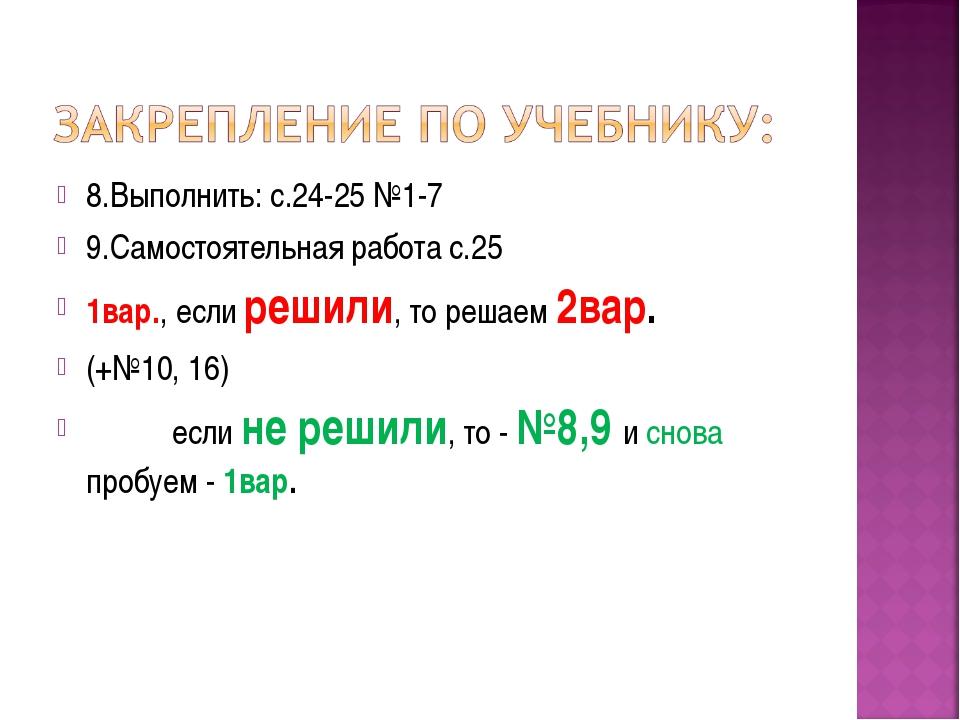 8.Выполнить: с.24-25 №1-7 9.Самостоятельная работа с.25 1вар., если решили, т...
