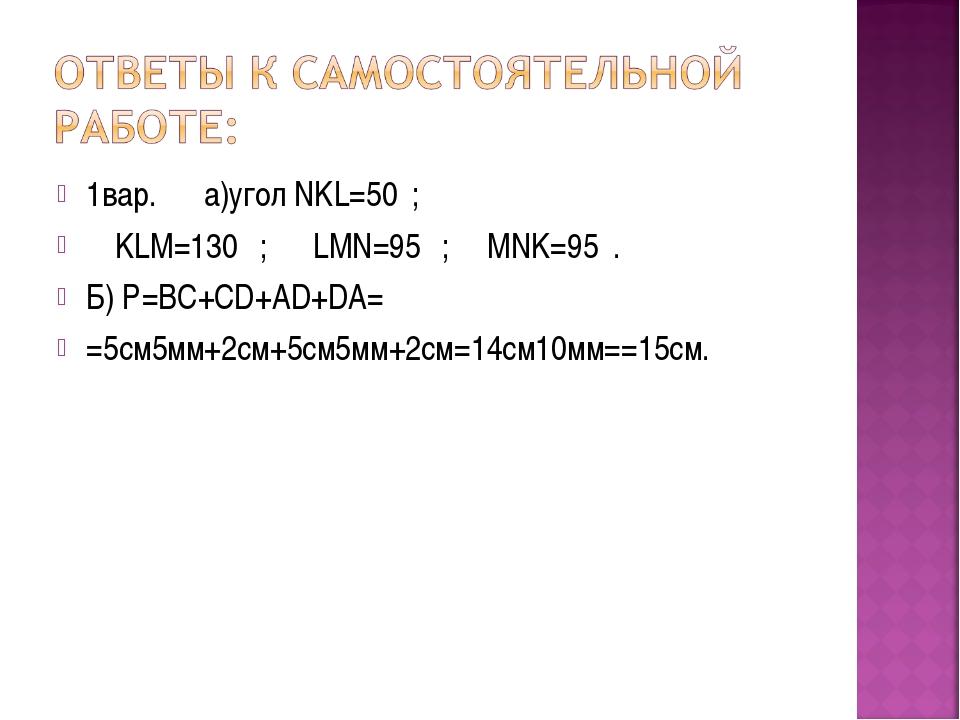 1вар. а)угол NKL=50⁰; ∟KLM=130⁰ ; ∟LMN=95⁰ ; ∟MNK=95⁰. Б) Р=ВС+CD+AD+DA= =5см...