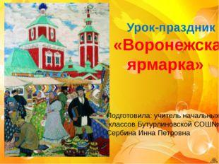 Урок-праздник «Воронежская ярмарка» Подготовила: учитель начальных классов Б
