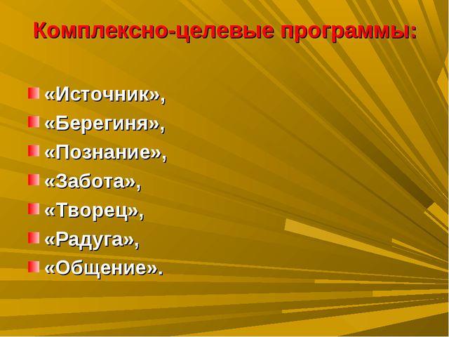 Комплексно-целевые программы: «Источник», «Берегиня», «Познание», «Забота», «...