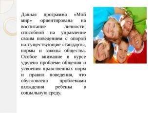 Данная программа «Мой мир» ориентирована на воспитание личности; способной на
