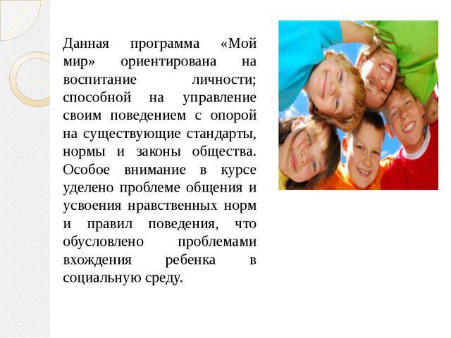 Данная программа «Мой мир» ориентирована на воспитание личности; способной на...