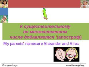 My parents' names are Alexander and Alice. К существительному во множественно