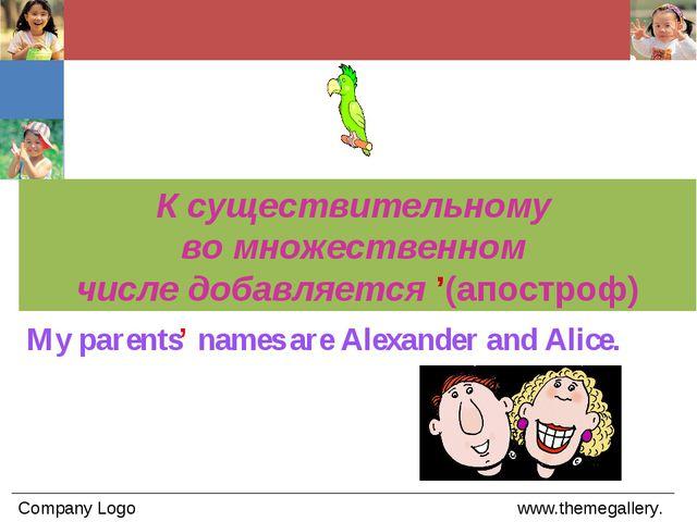 My parents' names are Alexander and Alice. К существительному во множественно...