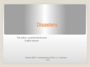 Disasters The author: Lyudmila Bamburova English teacher Филиал MБОУ «Новоляд