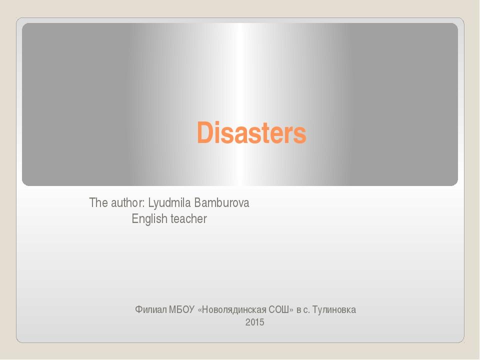 Disasters The author: Lyudmila Bamburova English teacher Филиал MБОУ «Новоляд...
