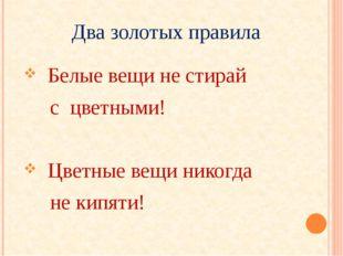 Два золотых правила Белые вещи не стирай с цветными! Цветные вещи никогда не