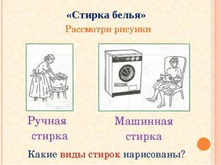 «Стирка белья» Рассмотри рисунки Какие виды стирок нарисованы? Ручная стирка