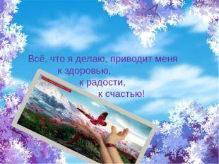 Всё, что я делаю, приводит меня к здоровью, к радости, к счастью!