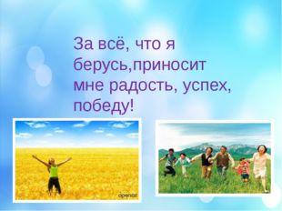 За всё, что я берусь,приносит мне радость, успех, победу!