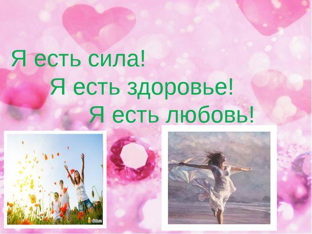 Я есть сила! Я есть здоровье! Я есть любовь!