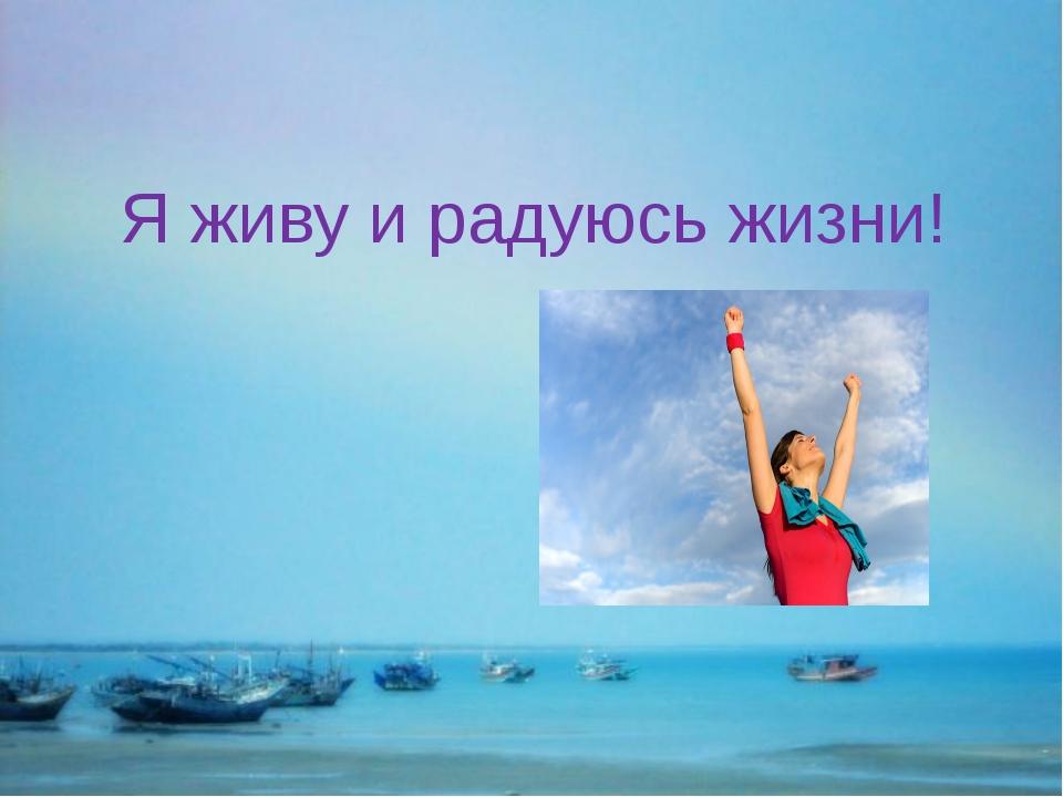 Я живу и радуюсь жизни!
