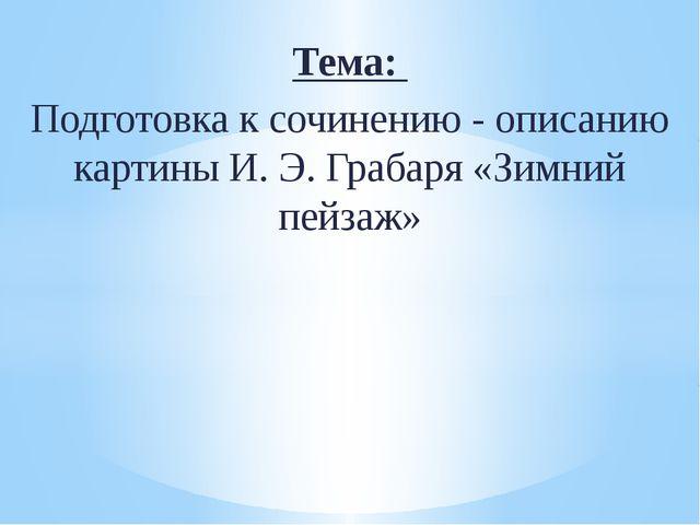 Тема: Подготовка к сочинению - описанию картины И. Э. Грабаря «Зимний пейзаж»