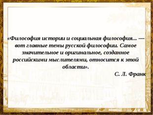 «Философия истории и социальная философия...— вот главные темы русской филос