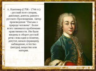 А. Кантемир (1708 - 1744 гг.) - русский поэт-сатирик, дипломат, деятель ранне