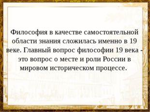 Философия в качестве самостоятельной области знания сложилась именно в 19 век