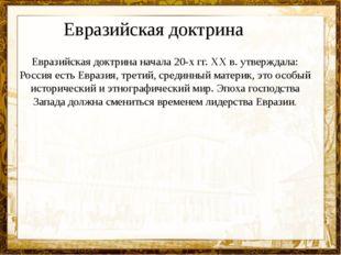 Евразийская доктрина начала 20-х гг. XX в. утверждала: Россия есть Евразия, т