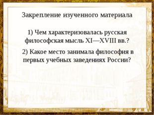 Закрепление изученного материала 1) Чем характеризовалась русская философская