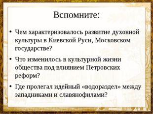 Вспомните: Чем характеризовалось развитие духовной культуры в Киевской Руси,