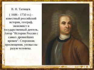 В. Н. Татищев ( 1686 - 1750 гг.) - известный российский историк, географ, эко